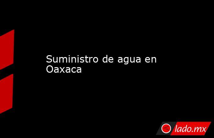 Suministro de agua en Oaxaca. Noticias en tiempo real