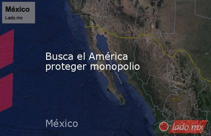 Busca el América proteger monopolio. Noticias en tiempo real