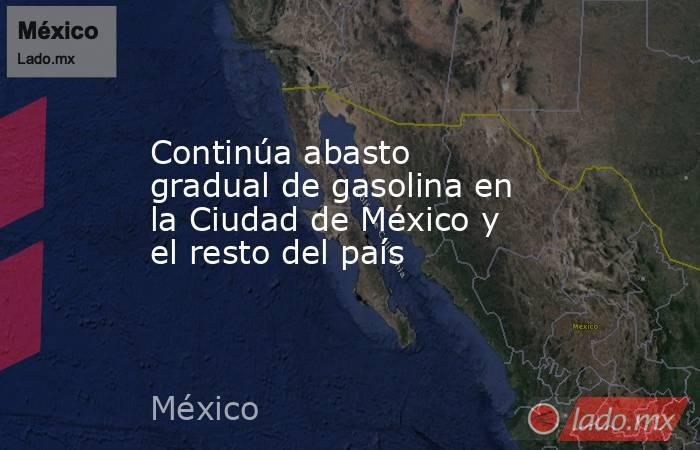 Continúa abasto gradual de gasolina en la Ciudad de México y el resto del país. Noticias en tiempo real
