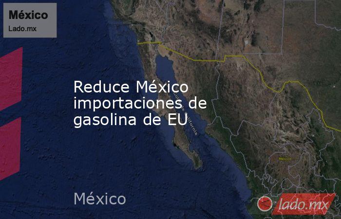 Reduce México importaciones de gasolina de EU. Noticias en tiempo real