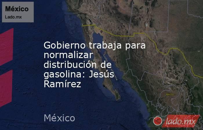 Gobierno trabaja para normalizar distribución de gasolina: Jesús Ramírez. Noticias en tiempo real