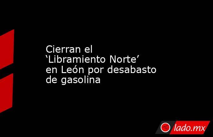 Cierran el 'Libramiento Norte' en León por desabasto de gasolina. Noticias en tiempo real