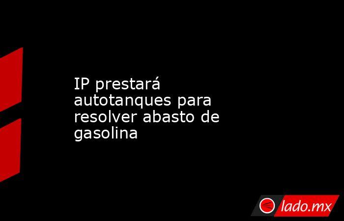 IP prestará autotanques para resolver abasto de gasolina. Noticias en tiempo real