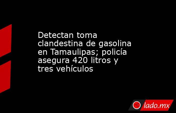 Detectan toma clandestina de gasolina en Tamaulipas; policía asegura 420 litros y tres vehículos. Noticias en tiempo real