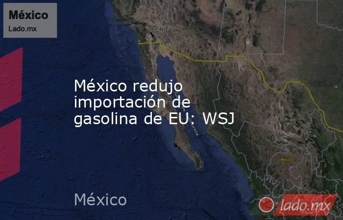 México redujo importación de gasolina de EU: WSJ. Noticias en tiempo real