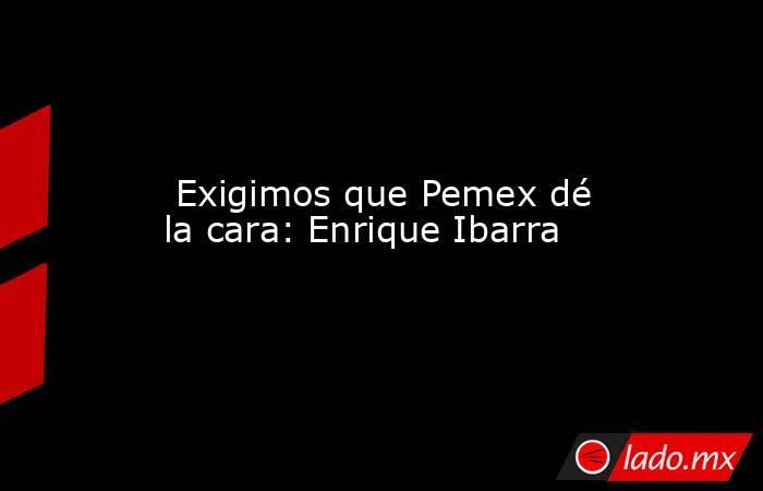 Exigimos que Pemex dé la cara: Enrique Ibarra. Noticias en tiempo real