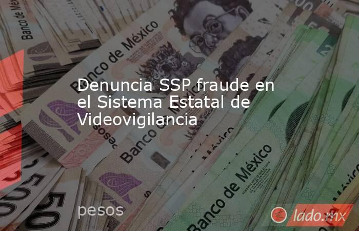 Denuncia SSP fraude en el Sistema Estatal de Videovigilancia   . Noticias en tiempo real