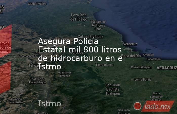 Asegura Policía Estatal mil 800 litros de hidrocarburo en el Istmo. Noticias en tiempo real