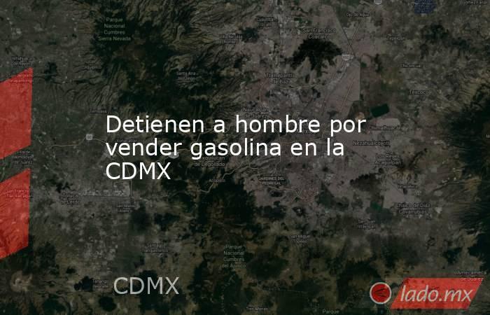 Detienen a hombre por vender gasolina en la CDMX. Noticias en tiempo real