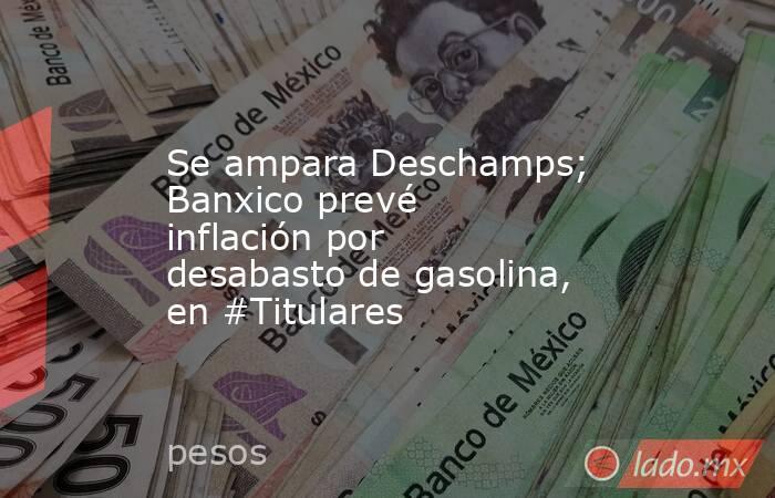 Se ampara Deschamps; Banxico prevé inflación por desabasto de gasolina, en #Titulares. Noticias en tiempo real