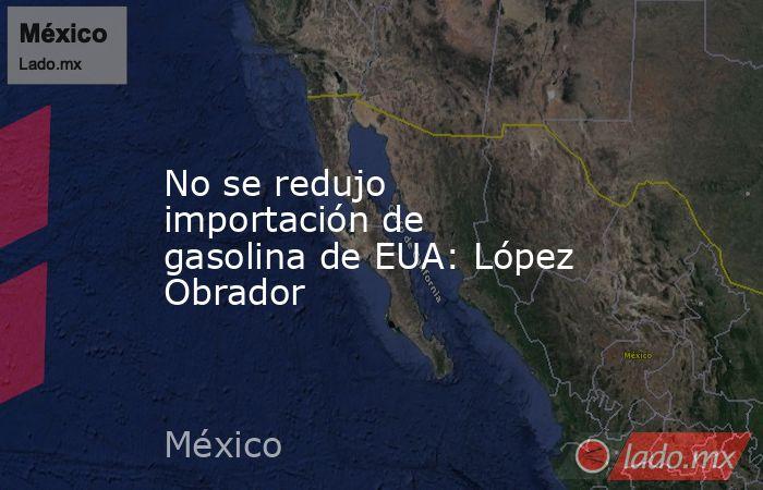 No se redujo importación de gasolina de EUA: López Obrador. Noticias en tiempo real