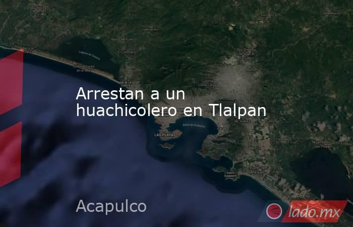 Arrestan a un huachicolero en Tlalpan. Noticias en tiempo real