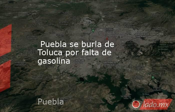 Puebla se burla de Toluca por falta de gasolina. Noticias en tiempo real