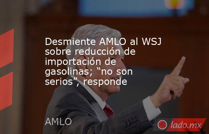 """Desmiente AMLO al WSJ sobre reducción de importación de gasolinas; """"no son serios"""", responde. Noticias en tiempo real"""