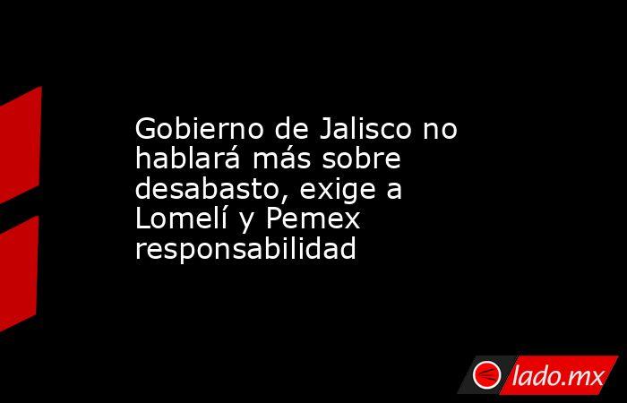 Gobierno de Jalisco no hablará más sobre desabasto, exige a Lomelí y Pemex responsabilidad. Noticias en tiempo real