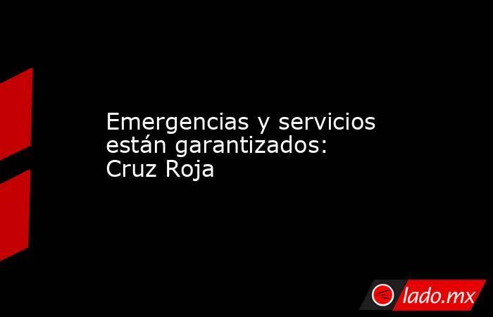Emergencias y servicios están garantizados: Cruz Roja. Noticias en tiempo real