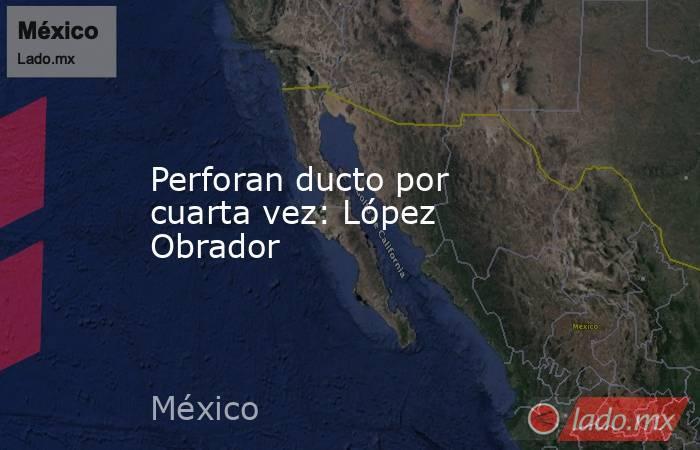 Perforan ducto por cuarta vez: López Obrador. Noticias en tiempo real