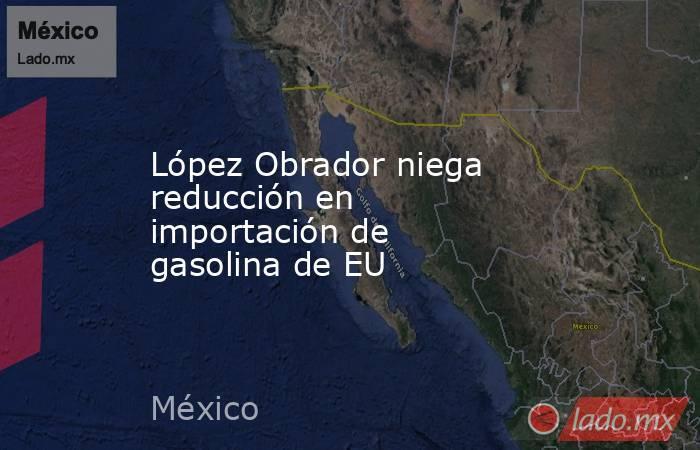 López Obrador niega reducción en importación de gasolina de EU. Noticias en tiempo real