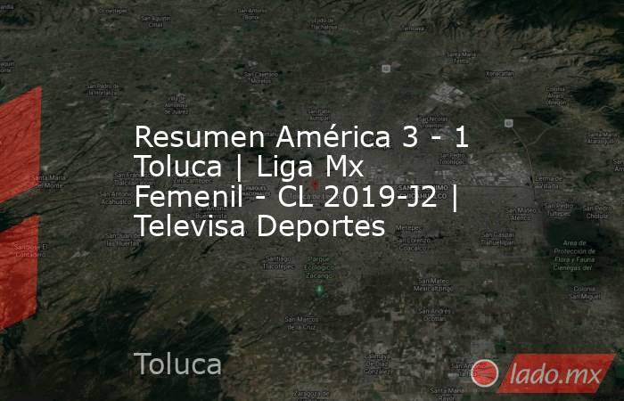 Resumen América 3 - 1 Toluca | Liga Mx Femenil - CL 2019-J2 | Televisa Deportes. Noticias en tiempo real