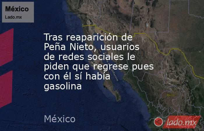 Tras reaparición de Peña Nieto, usuarios de redes sociales le piden que regrese pues con él sí había gasolina. Noticias en tiempo real