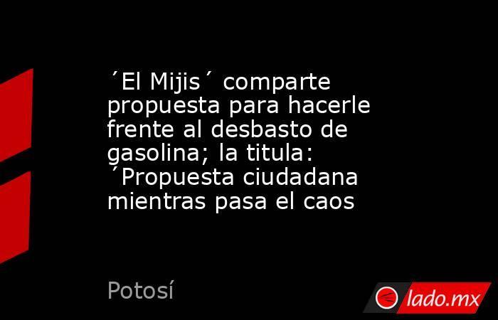 ´El Mijis´ comparte propuesta para hacerle frente al desbasto de gasolina; la titula: ´Propuesta ciudadana mientras pasa el caos. Noticias en tiempo real