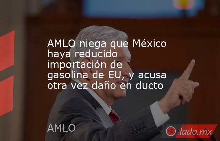 AMLO niega que México haya reducido importación de gasolina de EU, y acusa otra vez daño en ducto. Noticias en tiempo real