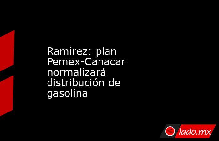 Ramirez: plan Pemex-Canacar normalizará distribución de gasolina. Noticias en tiempo real