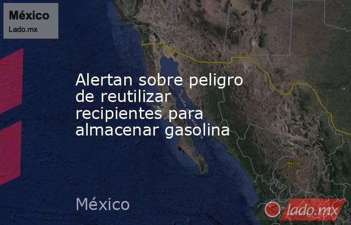 Alertan sobre peligro de reutilizar recipientes para almacenar gasolina. Noticias en tiempo real