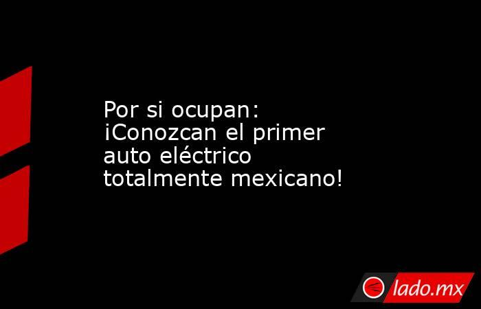 Por si ocupan: ¡Conozcan el primer auto eléctrico totalmente mexicano!. Noticias en tiempo real