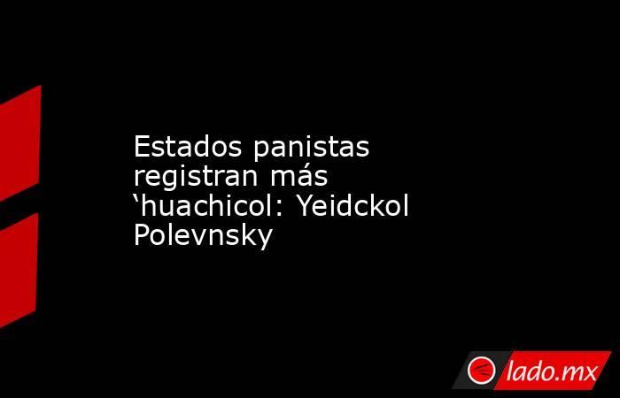 Estados panistas registran más 'huachicol: Yeidckol Polevnsky. Noticias en tiempo real