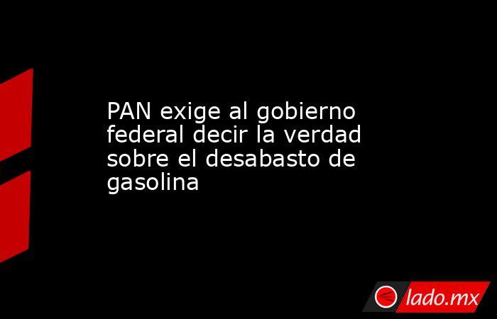 PAN exige al gobierno federal decir la verdad sobre el desabasto de gasolina. Noticias en tiempo real