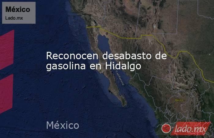 Reconocen desabasto de gasolina en Hidalgo. Noticias en tiempo real