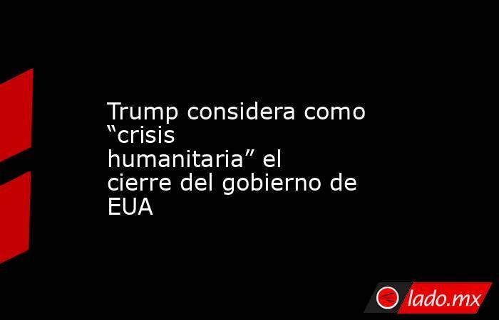 """Trump considera como """"crisis humanitaria"""" el cierre del gobierno de EUA. Noticias en tiempo real"""