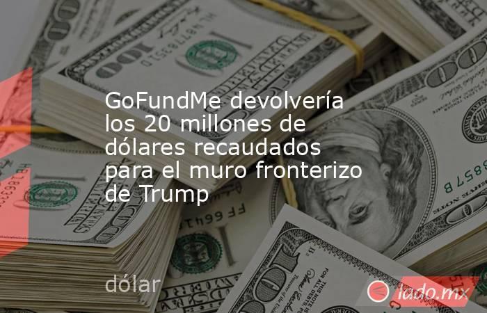 GoFundMe devolvería los 20 millones de dólares recaudados para el muro fronterizo de Trump. Noticias en tiempo real