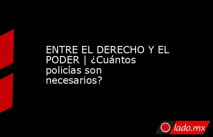 ENTRE EL DERECHO Y EL PODER | ¿Cuántos policías son necesarios?. Noticias en tiempo real