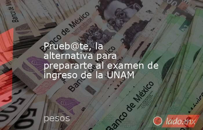 Prueb@te, la alternativa para prepararte al examen de ingreso de la UNAM. Noticias en tiempo real