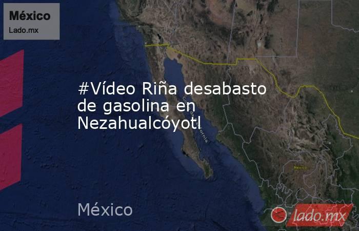 #Vídeo Riña desabasto de gasolina en Nezahualcóyotl. Noticias en tiempo real