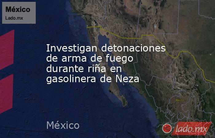 Investigan detonaciones de arma de fuego durante riña en gasolinera de Neza. Noticias en tiempo real