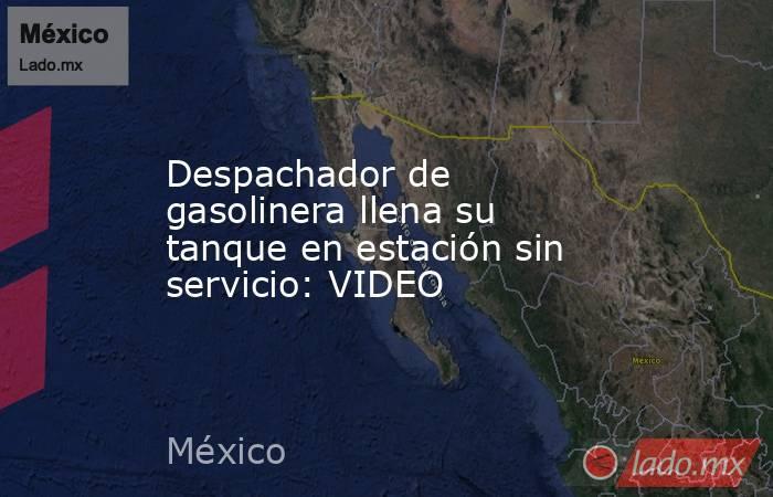 Despachador de gasolinera llena su tanque en estación sin servicio: VIDEO. Noticias en tiempo real