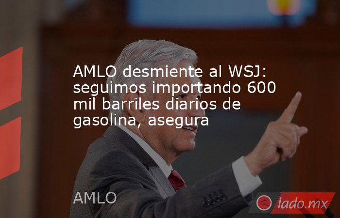 AMLO desmiente al WSJ: seguimos importando 600 mil barriles diarios de gasolina, asegura. Noticias en tiempo real