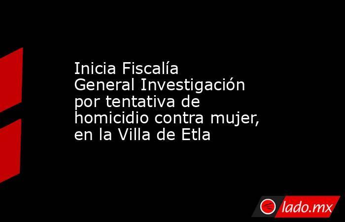 Inicia Fiscalía General Investigación por tentativa de homicidio contra mujer, en la Villa de Etla. Noticias en tiempo real