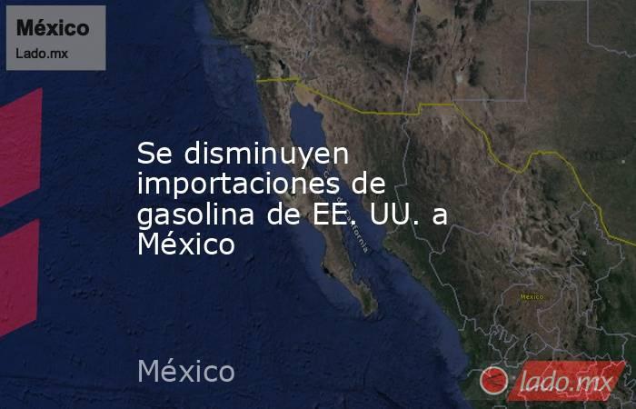Se disminuyen importaciones de gasolina de EE. UU. a México. Noticias en tiempo real