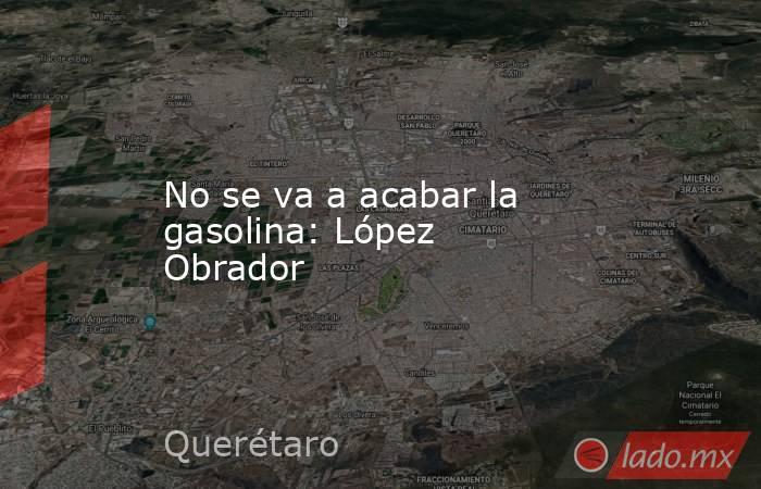 No se va a acabar la gasolina: López Obrador. Noticias en tiempo real