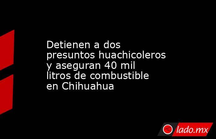 Detienen a dos presuntos huachicoleros y aseguran 40 mil litros de combustible en Chihuahua. Noticias en tiempo real