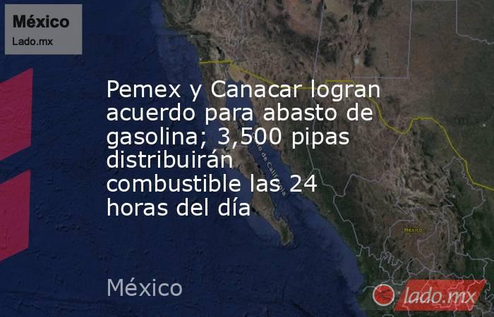 Pemex y Canacar logran acuerdo para abasto de gasolina; 3,500 pipas distribuirán combustible las 24 horas del día. Noticias en tiempo real