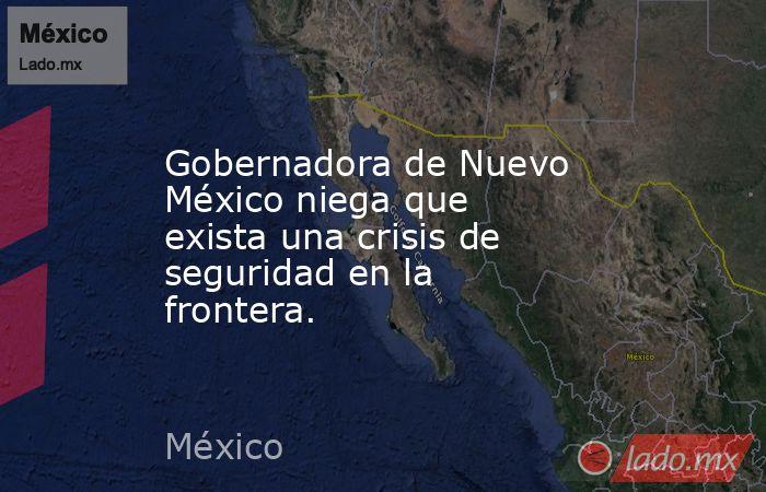 Gobernadora de Nuevo México niega que exista una crisis de seguridad en la frontera.. Noticias en tiempo real