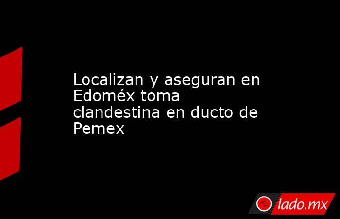 Localizan y aseguran en Edoméx toma clandestina en ducto de Pemex. Noticias en tiempo real