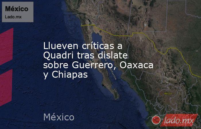 Llueven críticas a Quadri tras dislate sobre Guerrero, Oaxaca y Chiapas. Noticias en tiempo real