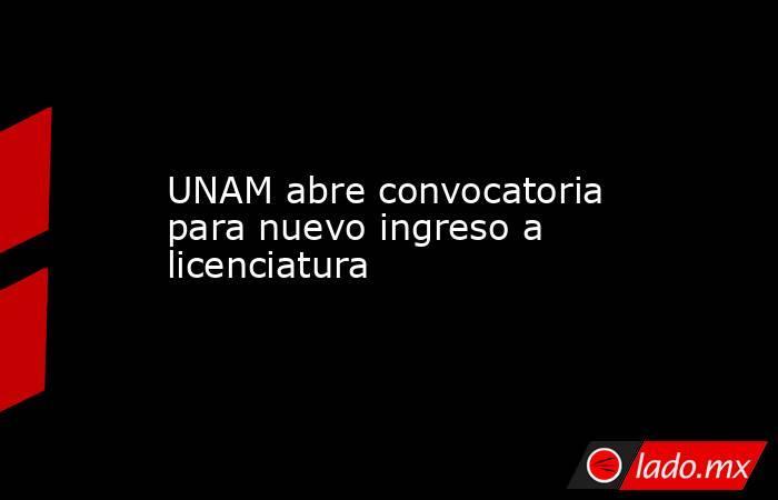 UNAM abre convocatoria para nuevo ingreso a licenciatura. Noticias en tiempo real