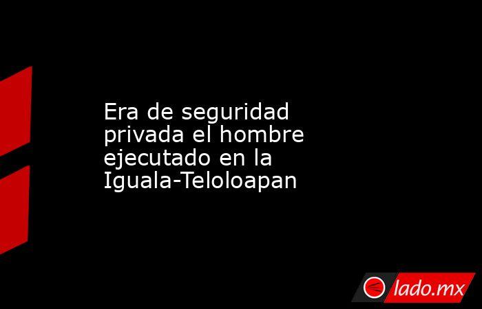 Era de seguridad privada el hombre ejecutado en la Iguala-Teloloapan. Noticias en tiempo real